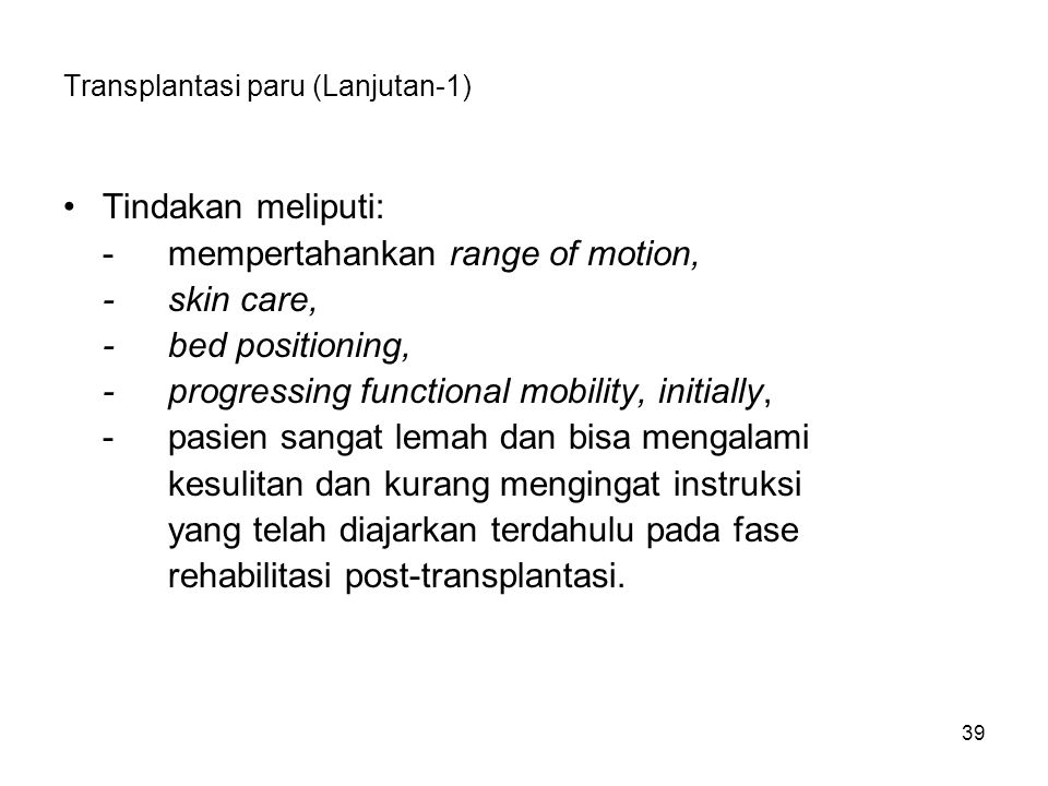 39 Transplantasi paru (Lanjutan-1) Tindakan meliputi: -mempertahankan range of motion, -skin care, -bed positioning, -progressing functional mobility,