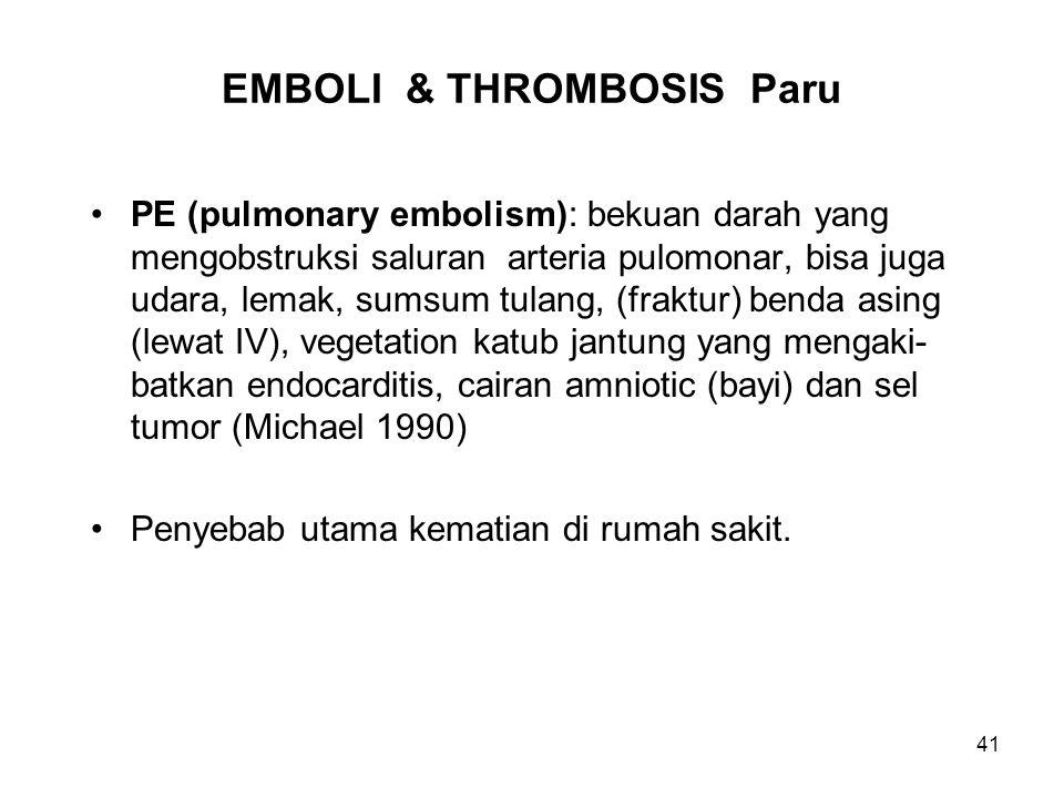 41 EMBOLI & THROMBOSIS Paru PE (pulmonary embolism): bekuan darah yang mengobstruksi saluran arteria pulomonar, bisa juga udara, lemak, sumsum tulang, (fraktur) benda asing (lewat IV), vegetation katub jantung yang mengaki- batkan endocarditis, cairan amniotic (bayi) dan sel tumor (Michael 1990) Penyebab utama kematian di rumah sakit.