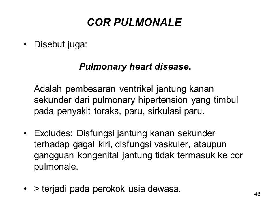 48 COR PULMONALE Disebut juga: Pulmonary heart disease. Adalah pembesaran ventrikel jantung kanan sekunder dari pulmonary hipertension yang timbul pad