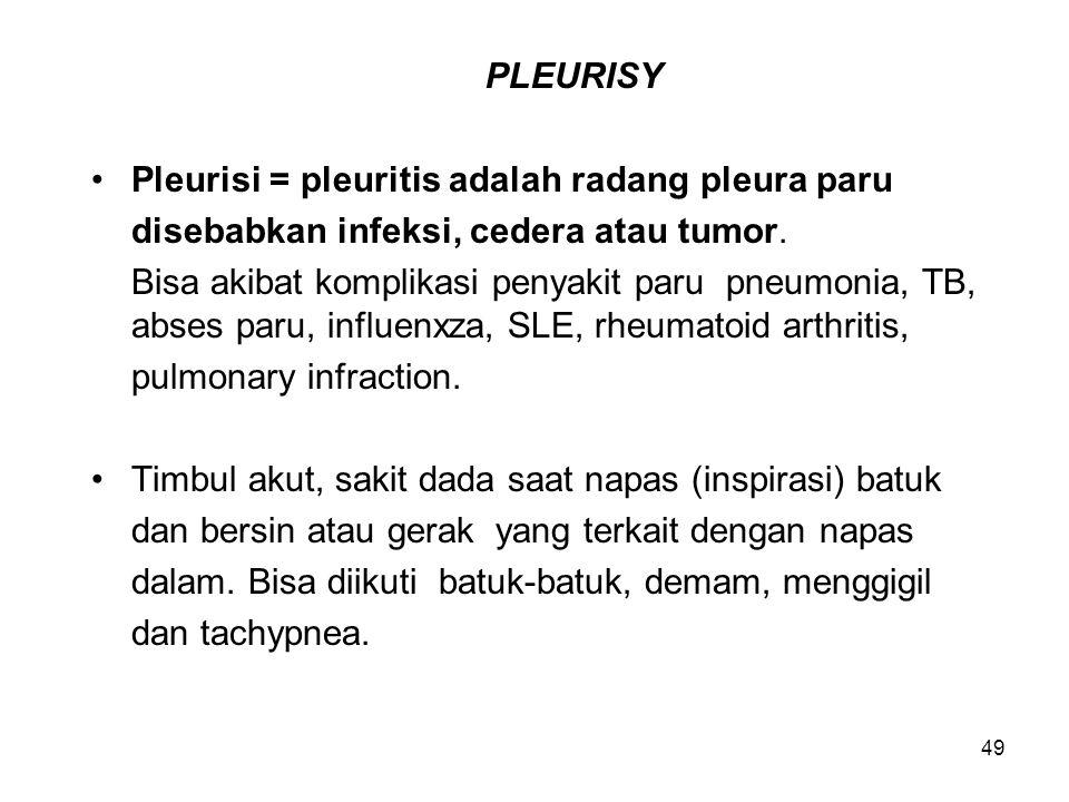 49 PLEURISY Pleurisi = pleuritis adalah radang pleura paru disebabkan infeksi, cedera atau tumor. Bisa akibat komplikasi penyakit paru pneumonia, TB,