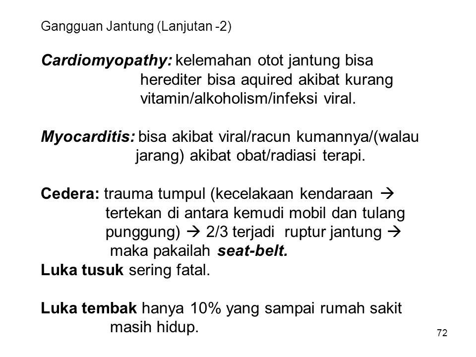72 Gangguan Jantung (Lanjutan -2) Cardiomyopathy: kelemahan otot jantung bisa herediter bisa aquired akibat kurang vitamin/alkoholism/infeksi viral.