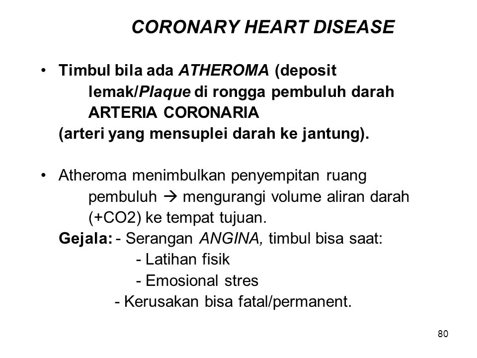 80 CORONARY HEART DISEASE Timbul bila ada ATHEROMA (deposit lemak/Plaque di rongga pembuluh darah ARTERIA CORONARIA (arteri yang mensuplei darah ke ja