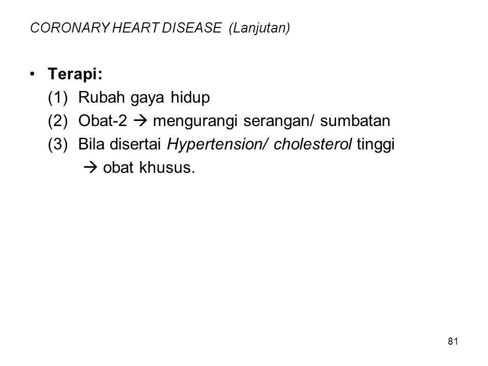 81 CORONARY HEART DISEASE (Lanjutan) Terapi: (1)Rubah gaya hidup (2)Obat-2  mengurangi serangan/ sumbatan (3)Bila disertai Hypertension/cholesterol tinggi  obat khusus.
