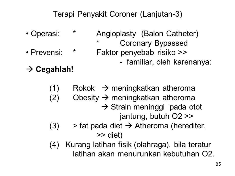 85 Terapi Penyakit Coroner (Lanjutan-3) Operasi:*Angioplasty (Balon Catheter) *Coronary Bypassed Prevensi:*Faktor penyebab risiko >> - familiar, oleh