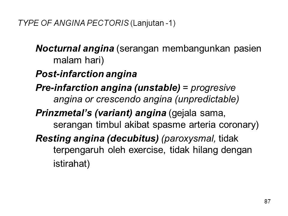 87 TYPE OF ANGINA PECTORIS (Lanjutan -1) Nocturnal angina (serangan membangunkan pasien malam hari) Post-infarction angina Pre-infarction angina (unstable) = progresive angina or crescendo angina (unpredictable) Prinzmetal's (variant) angina (gejala sama, serangan timbul akibat spasme arteria coronary) Resting angina (decubitus) (paroxysmal, tidak terpengaruh oleh exercise, tidak hilang dengan istirahat)