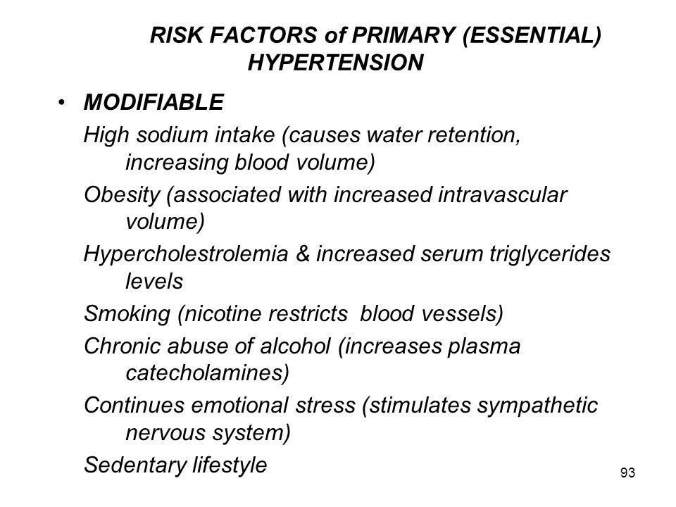 93 RISK FACTORS of PRIMARY (ESSENTIAL) HYPERTENSION MODIFIABLE High sodium intake (causes water retention, increasing blood volume) Obesity (associate