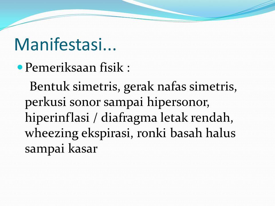 Manifestasi... Pemeriksaan fisik : Bentuk simetris, gerak nafas simetris, perkusi sonor sampai hipersonor, hiperinflasi / diafragma letak rendah, whee