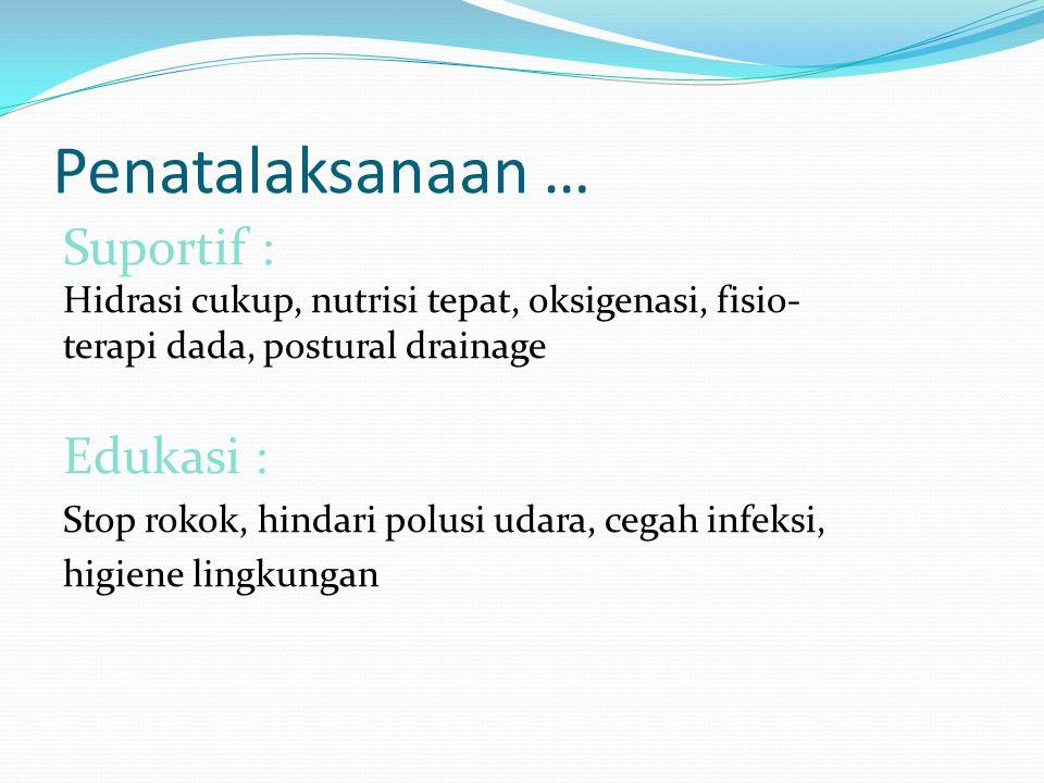 Penatalaksanaan … Suportif : Hidrasi cukup, nutrisi tepat, oksigenasi, fisio- terapi dada, postural drainage Edukasi : Stop rokok, hindari polusi udar