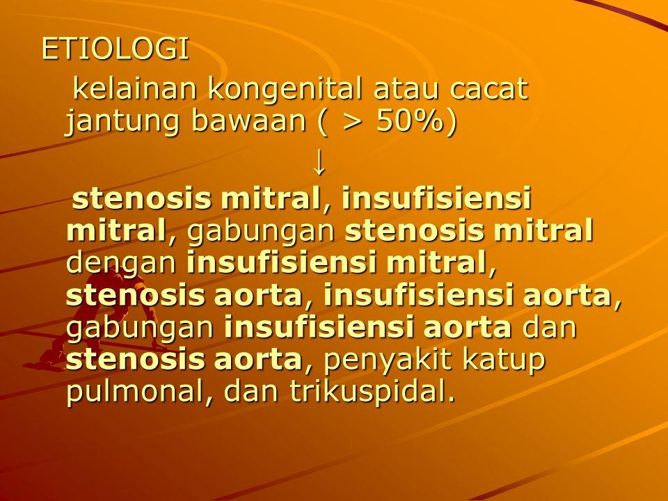 ETIOLOGI kelainan kongenital atau cacat jantung bawaan ( > 50%) kelainan kongenital atau cacat jantung bawaan ( > 50%) ↓ stenosis mitral, insufisiensi