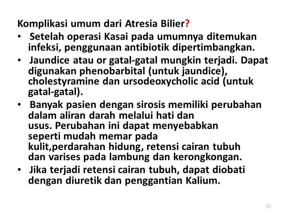 Komplikasi umum dari Atresia Bilier? Setelah operasi Kasai pada umumnya ditemukan infeksi, penggunaan antibiotik dipertimbangkan. Jaundice atau or gat