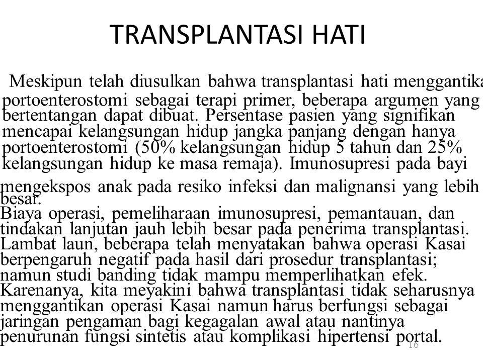 TRANSPLANTASI HATI Meskipun telah diusulkan bahwa transplantasi hati menggantikan portoenterostomi sebagai terapi primer, beberapa argumen yang bertentangan dapat dibuat.