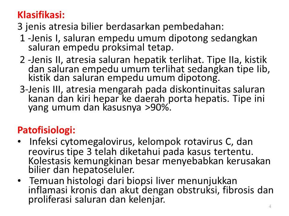 Klasifikasi: 3 jenis atresia bilier berdasarkan pembedahan: 1 -Jenis I, saluran empedu umum dipotong sedangkan saluran empedu proksimal tetap. 2 -Jeni