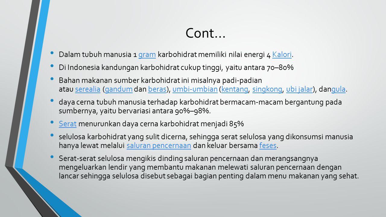Cont... Dalam tubuh manusia 1 gram karbohidrat memiliki nilai energi 4 Kalori.gramKalori Di Indonesia kandungan karbohidrat cukup tinggi, yaitu antara