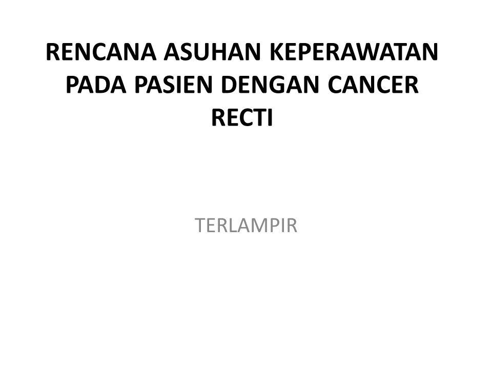RENCANA ASUHAN KEPERAWATAN PADA PASIEN DENGAN CANCER RECTI TERLAMPIR