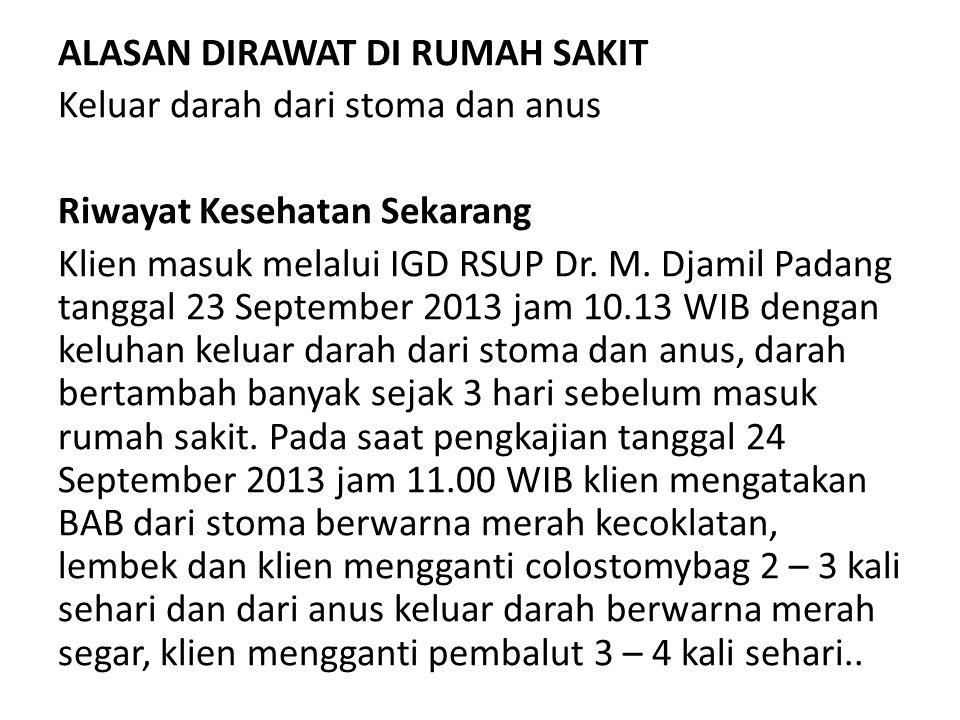 ALASAN DIRAWAT DI RUMAH SAKIT Keluar darah dari stoma dan anus Riwayat Kesehatan Sekarang Klien masuk melalui IGD RSUP Dr. M. Djamil Padang tanggal 23