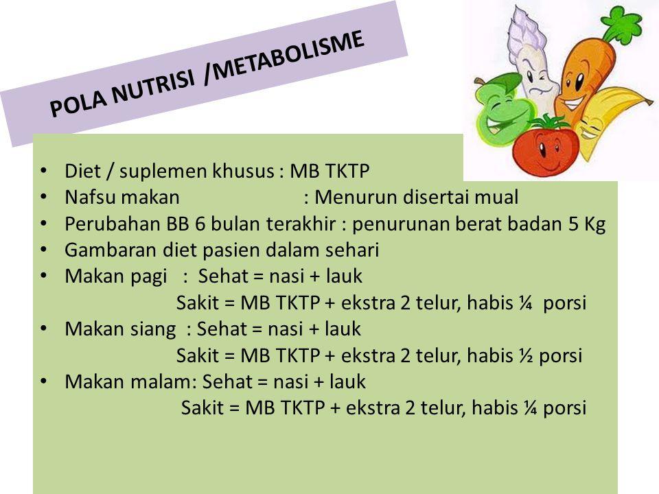 POLA NUTRISI /METABOLISME Diet / suplemen khusus : MB TKTP Nafsu makan: Menurun disertai mual Perubahan BB 6 bulan terakhir : penurunan berat badan 5