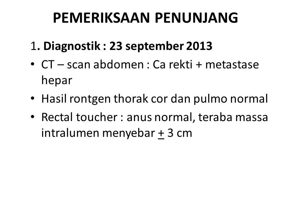 PEMERIKSAAN PENUNJANG 1. Diagnostik : 23 september 2013 CT – scan abdomen : Ca rekti + metastase hepar Hasil rontgen thorak cor dan pulmo normal Recta