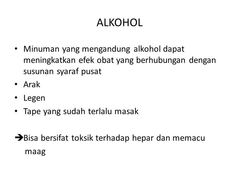 ALKOHOL Minuman yang mengandung alkohol dapat meningkatkan efek obat yang berhubungan dengan susunan syaraf pusat Arak Legen Tape yang sudah terlalu m