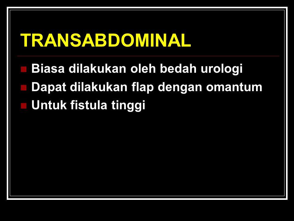 TRANSABDOMINAL Biasa dilakukan oleh bedah urologi Dapat dilakukan flap dengan omantum Untuk fistula tinggi
