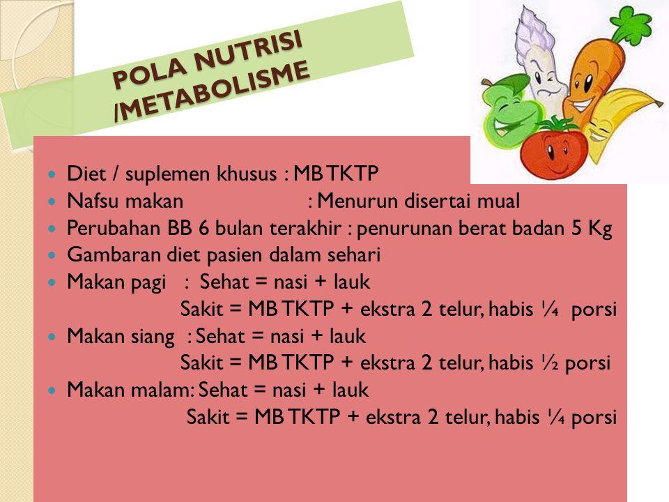 POLA NUTRISI /METABOLISME POLA NUTRISI /METABOLISME Diet / suplemen khusus : MB TKTP Nafsu makan: Menurun disertai mual Perubahan BB 6 bulan terakhir