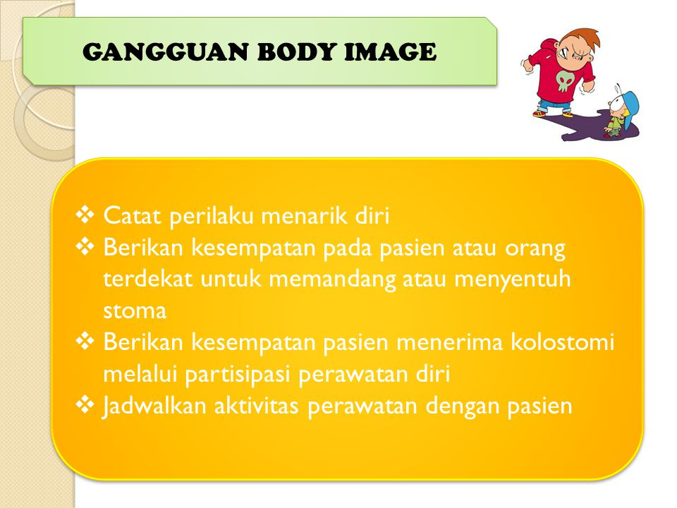 GANGGUAN BODY IMAGE  Catat perilaku menarik diri  Berikan kesempatan pada pasien atau orang terdekat untuk memandang atau menyentuh stoma  Berikan