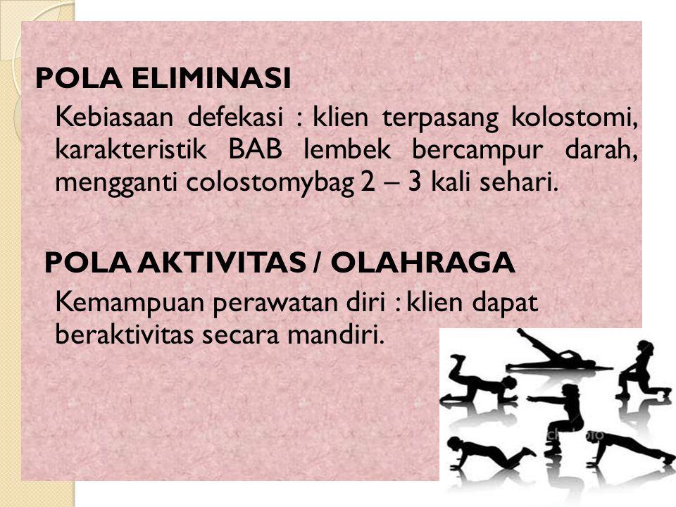 POLA ELIMINASI Kebiasaan defekasi : klien terpasang kolostomi, karakteristik BAB lembek bercampur darah, mengganti colostomybag 2 – 3 kali sehari. POL