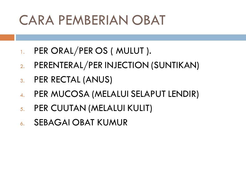 CARA PEMBERIAN OBAT 1. PER ORAL/PER OS ( MULUT ). 2. PERENTERAL/PER INJECTION (SUNTIKAN) 3. PER RECTAL (ANUS) 4. PER MUCOSA (MELALUI SELAPUT LENDIR) 5