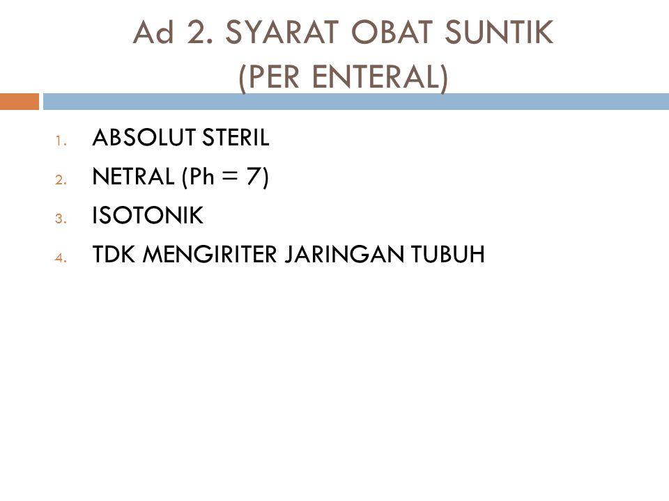 Ad 2. SYARAT OBAT SUNTIK (PER ENTERAL) 1. ABSOLUT STERIL 2. NETRAL (Ph = 7) 3. ISOTONIK 4. TDK MENGIRITER JARINGAN TUBUH