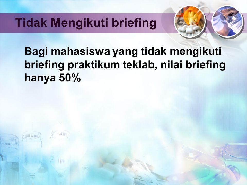 Tidak Mengikuti briefing Bagi mahasiswa yang tidak mengikuti briefing praktikum teklab, nilai briefing hanya 50%
