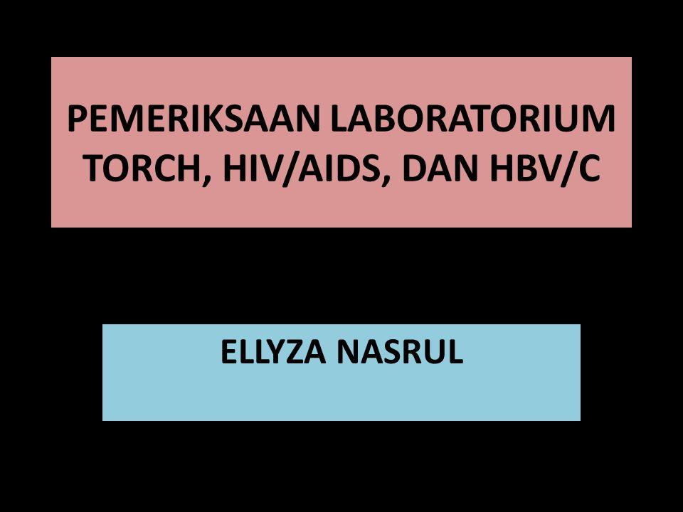 PEMERIKSAAN LABORATORIUM TORCH, HIV/AIDS, DAN HBV/C ELLYZA NASRUL
