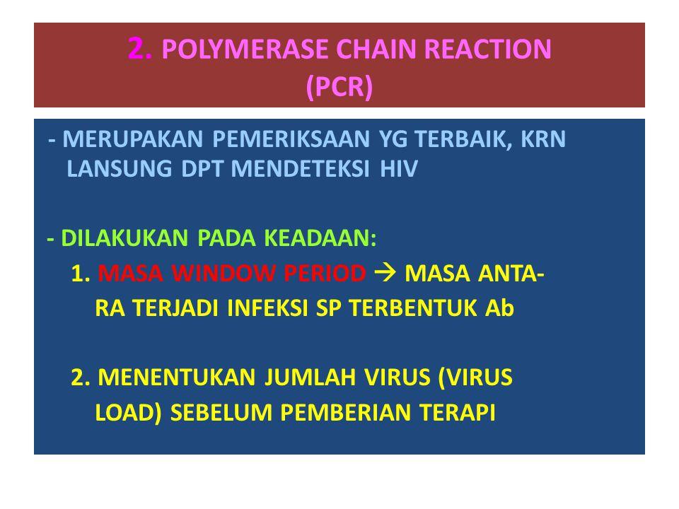 2. POLYMERASE CHAIN REACTION (PCR) - MERUPAKAN PEMERIKSAAN YG TERBAIK, KRN LANSUNG DPT MENDETEKSI HIV - DILAKUKAN PADA KEADAAN: 1. MASA WINDOW PERIOD