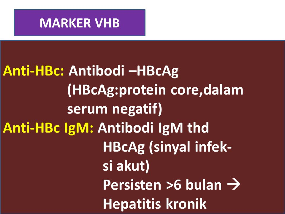 MARKER VHB Anti-HBc: Antibodi –HBcAg (HBcAg:protein core,dalam serum negatif) Anti-HBc IgM: Antibodi IgM thd HBcAg (sinyal infek- si akut) Persisten >