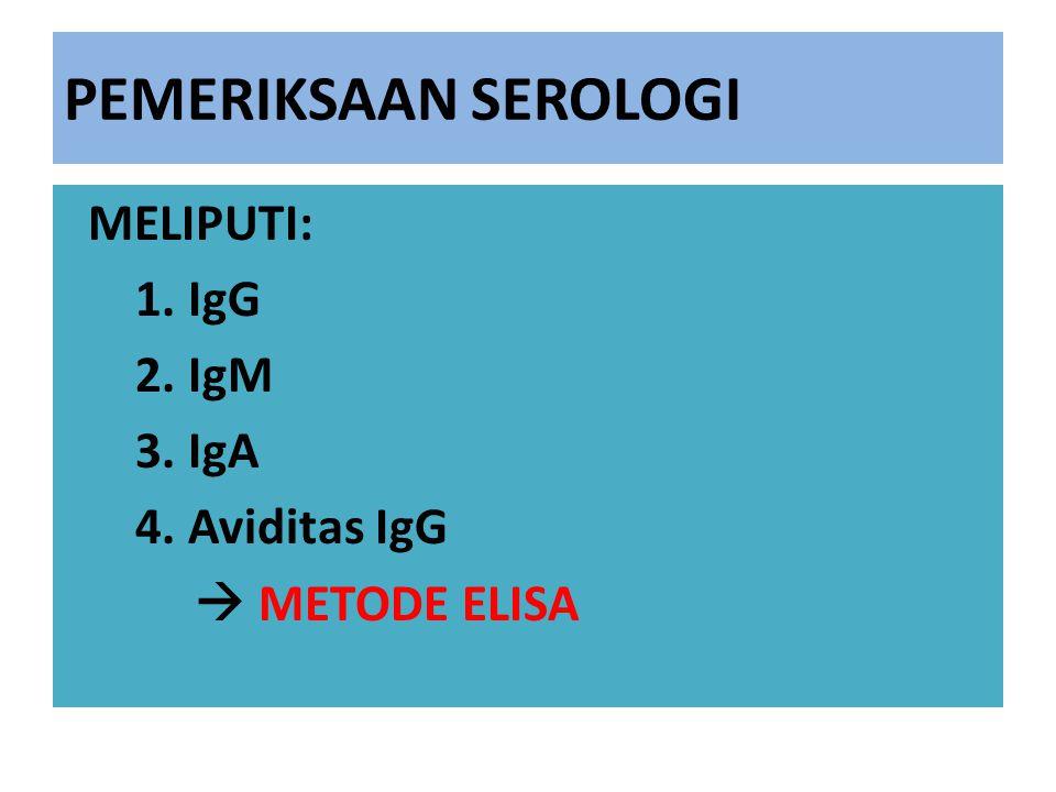 PEMERIKSAAN SEROLOGI MELIPUTI: 1. IgG 2. IgM 3. IgA 4. Aviditas IgG  METODE ELISA
