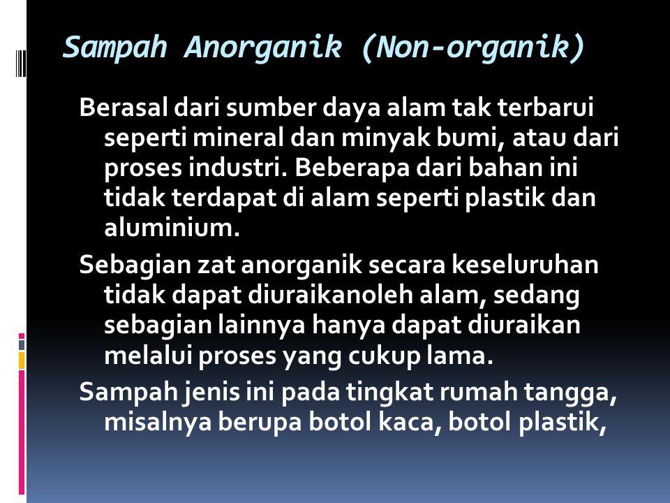 Sampah Anorganik (Non-organik) Berasal dari sumber daya alam tak terbarui seperti mineral dan minyak bumi, atau dari proses industri. Beberapa dari ba