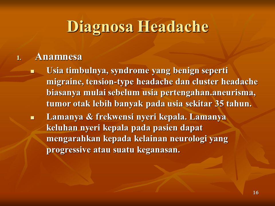 16 Diagnosa Headache 1. Anamnesa Usia timbulnya, syndrome yang benign seperti migraine, tension-type headache dan cluster headache biasanya mulai sebe