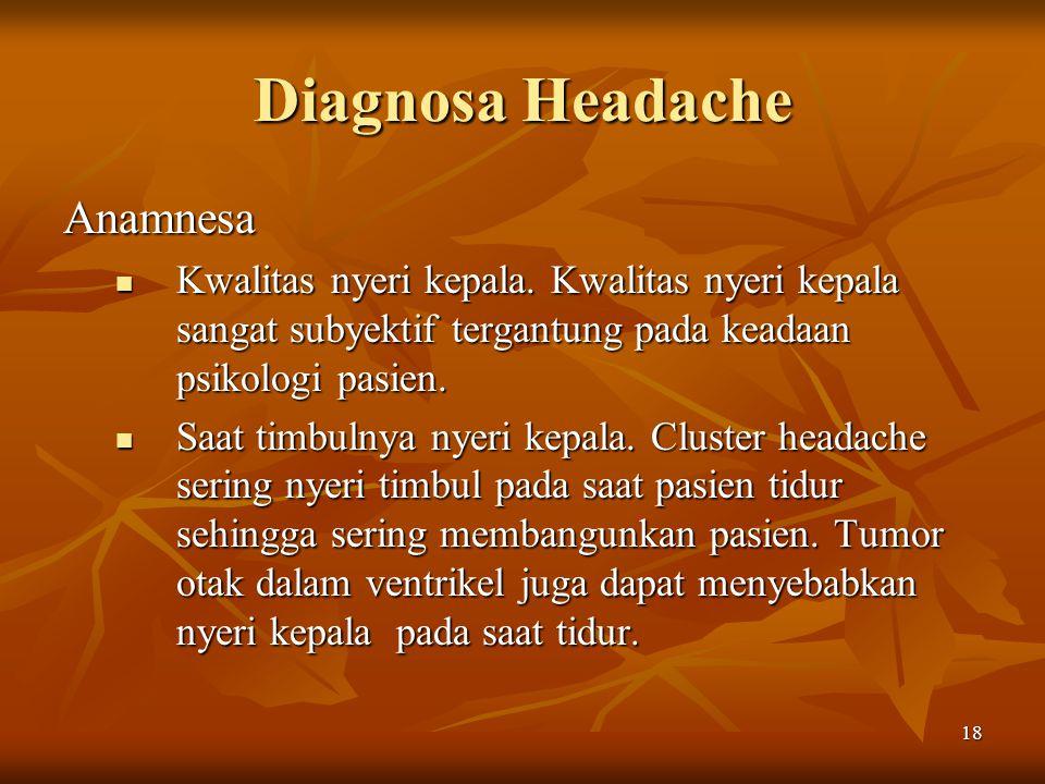 18 Diagnosa Headache Anamnesa Kwalitas nyeri kepala. Kwalitas nyeri kepala sangat subyektif tergantung pada keadaan psikologi pasien. Kwalitas nyeri k