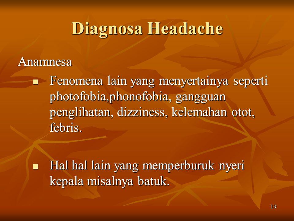 19 Diagnosa Headache Anamnesa Fenomena lain yang menyertainya seperti photofobia,phonofobia, gangguan penglihatan, dizziness, kelemahan otot, febris.