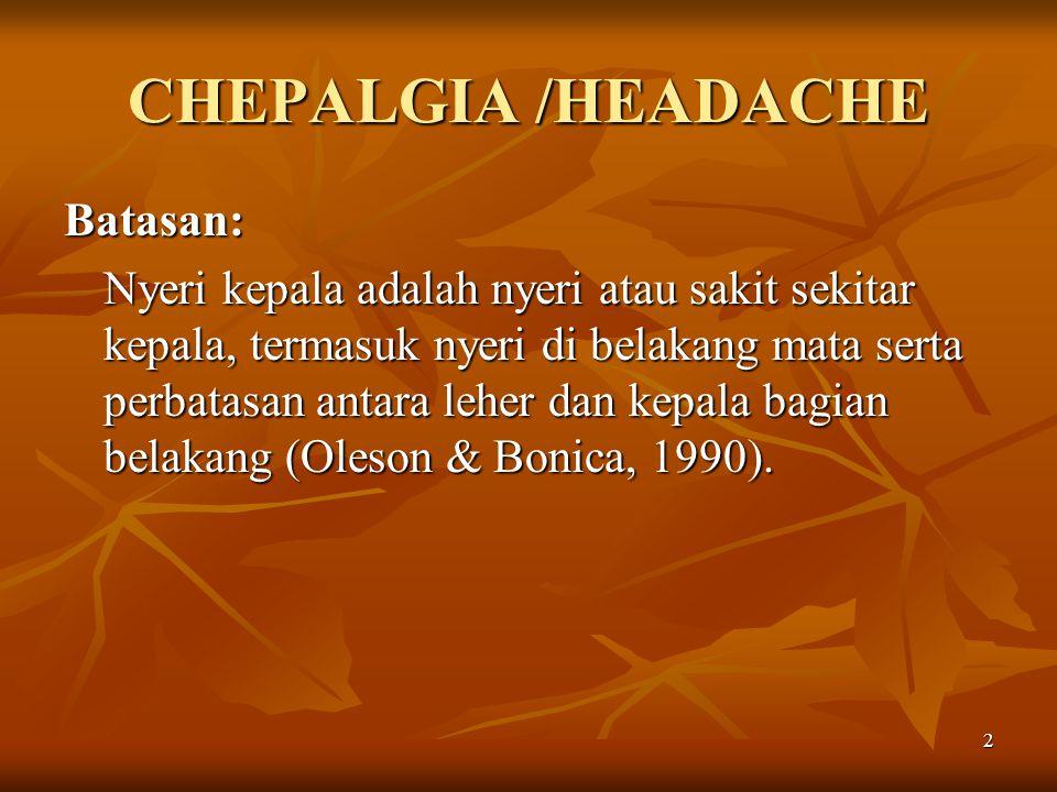 2 CHEPALGIA /HEADACHE Batasan: Nyeri kepala adalah nyeri atau sakit sekitar kepala, termasuk nyeri di belakang mata serta perbatasan antara leher dan