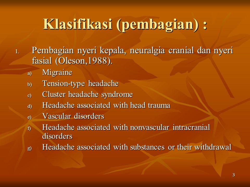 3 Klasifikasi (pembagian) : 1. Pembagian nyeri kepala, neuralgia cranial dan nyeri fasial (Oleson,1988). a) Migraine b) Tension-type headache c) Clust