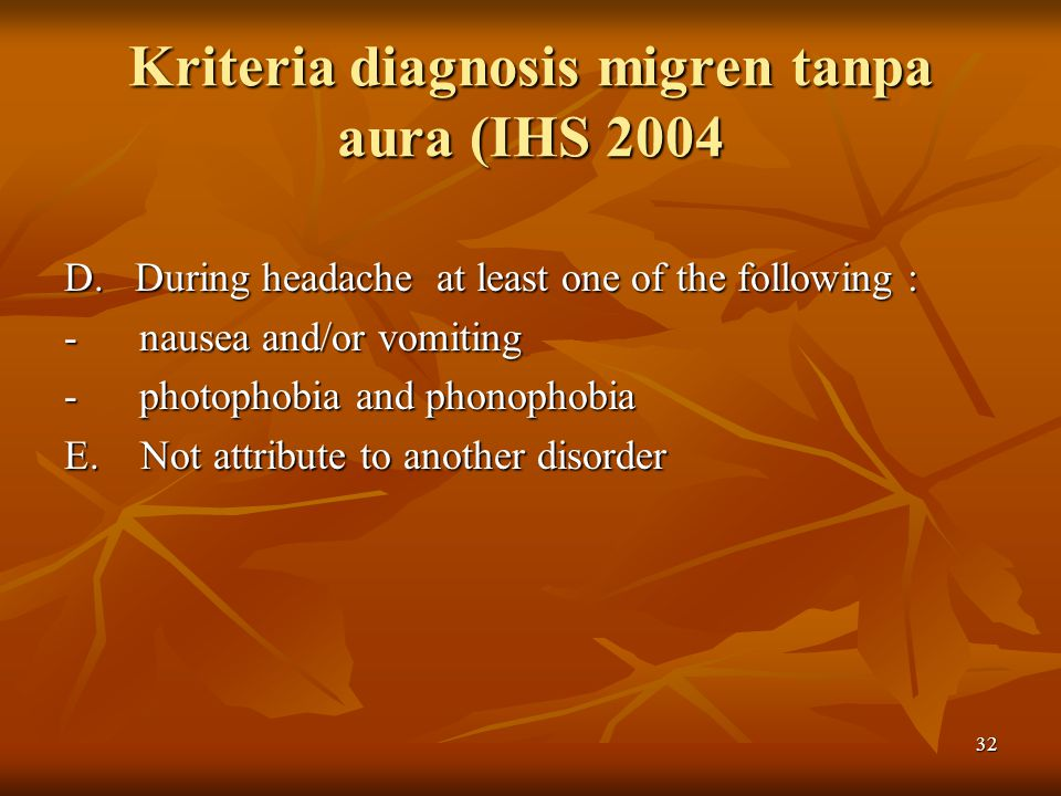 Kriteria diagnosis migren tanpa aura (IHS 2004 D. During headache at least one of the following : - nausea and/or vomiting - photophobia and phonophob
