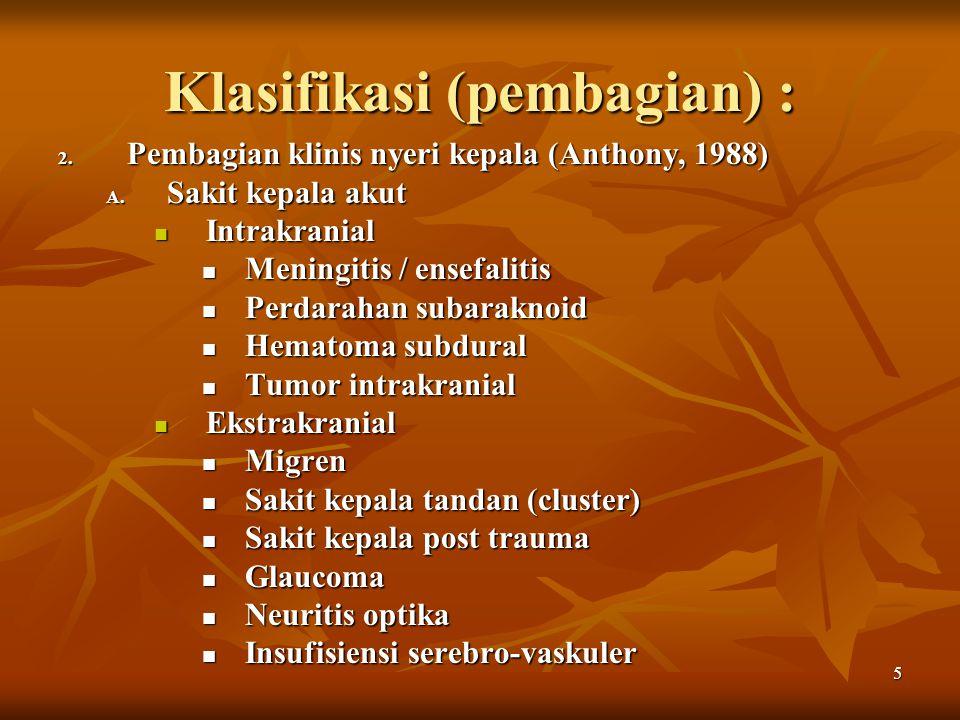 5 Klasifikasi (pembagian) : 2. Pembagian klinis nyeri kepala (Anthony, 1988) A. Sakit kepala akut Intrakranial Intrakranial Meningitis / ensefalitis M