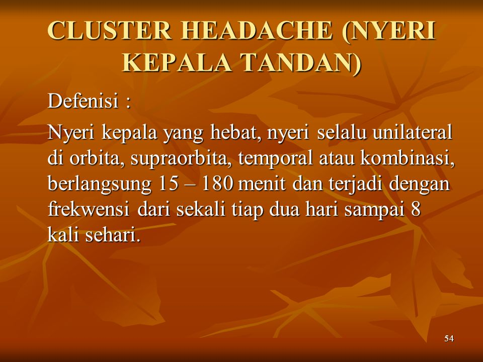 54 CLUSTER HEADACHE (NYERI KEPALA TANDAN) Defenisi : Nyeri kepala yang hebat, nyeri selalu unilateral di orbita, supraorbita, temporal atau kombinasi,