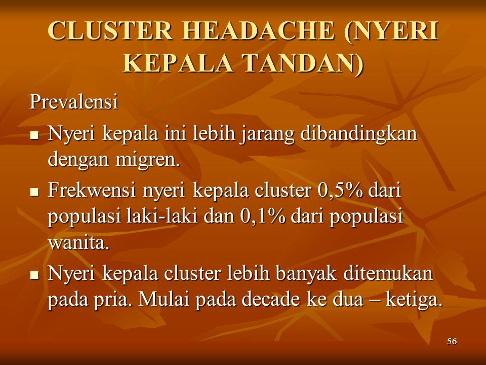 56 CLUSTER HEADACHE (NYERI KEPALA TANDAN) Prevalensi Nyeri kepala ini lebih jarang dibandingkan dengan migren. Nyeri kepala ini lebih jarang dibanding