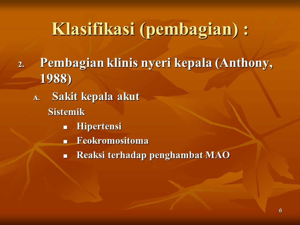 6 Klasifikasi (pembagian) : 2. Pembagian klinis nyeri kepala (Anthony, 1988) A. Sakit kepala akut Sistemik Hipertensi Hipertensi Feokromositoma Feokro