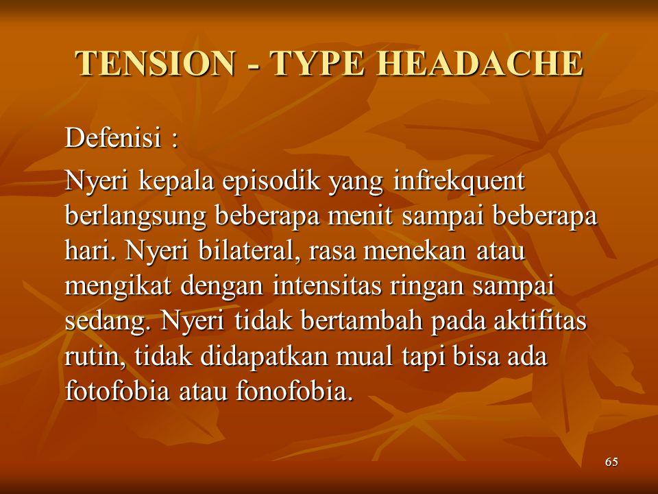 65 TENSION - TYPE HEADACHE Defenisi : Nyeri kepala episodik yang infrekquent berlangsung beberapa menit sampai beberapa hari. Nyeri bilateral, rasa me