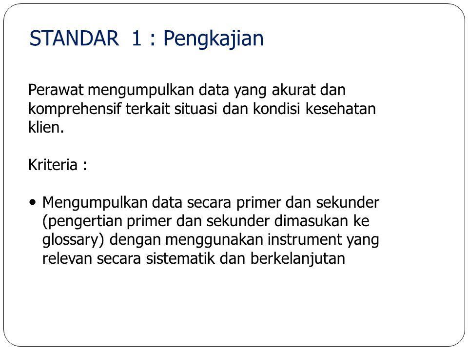 STANDAR 1 : Pengkajian Perawat mengumpulkan data yang akurat dan komprehensif terkait situasi dan kondisi kesehatan klien. Kriteria : Mengumpulkan dat