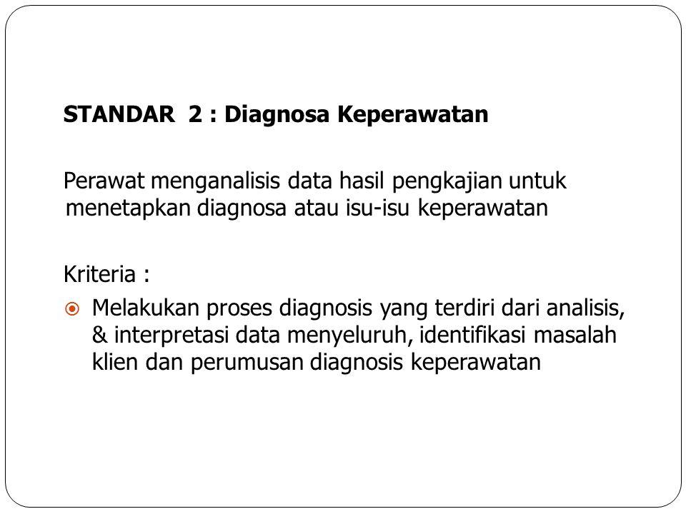 STANDAR 2 : Diagnosa Keperawatan Perawat menganalisis data hasil pengkajian untuk menetapkan diagnosa atau isu-isu keperawatan Kriteria :  Melakukan