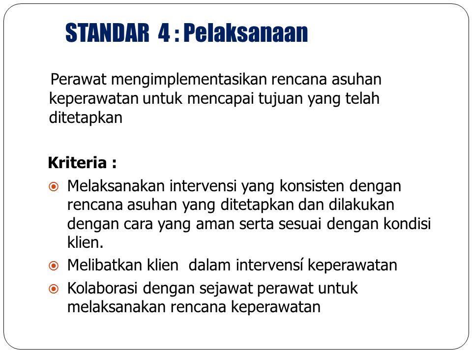 STANDAR 4 : Pelaksanaan Perawat mengimplementasikan rencana asuhan keperawatan untuk mencapai tujuan yang telah ditetapkan Kriteria :  Melaksanakan i