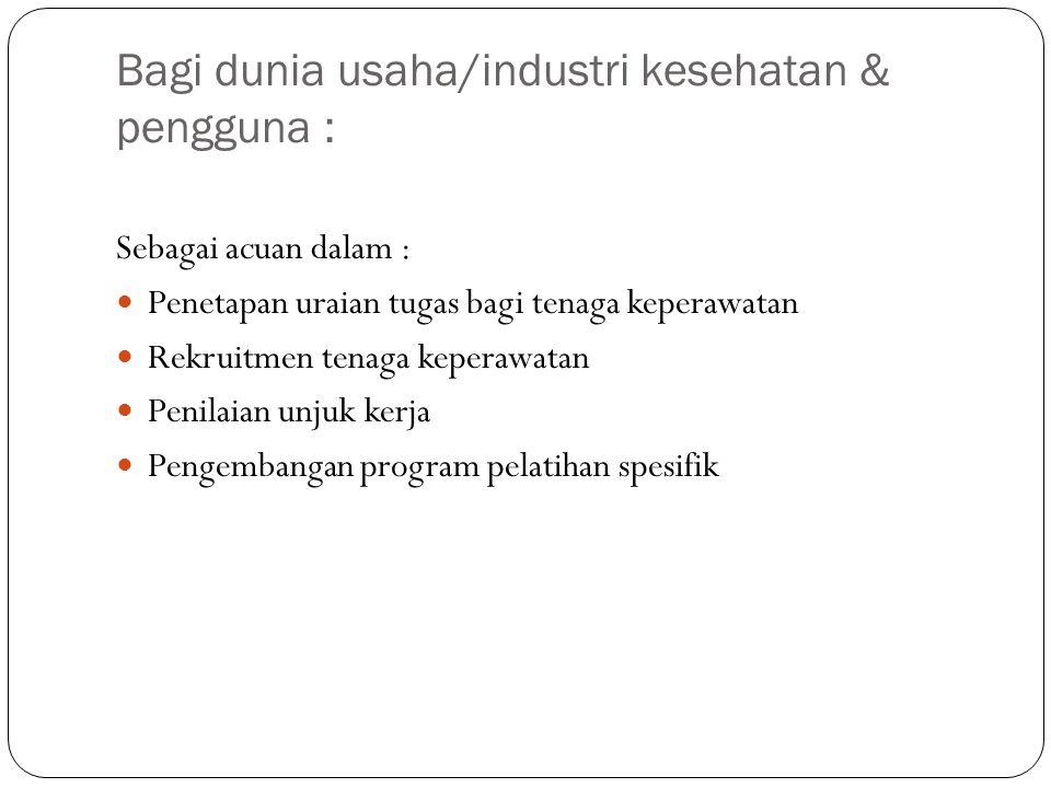 Bagi dunia usaha/industri kesehatan & pengguna : Sebagai acuan dalam : Penetapan uraian tugas bagi tenaga keperawatan Rekruitmen tenaga keperawatan Pe