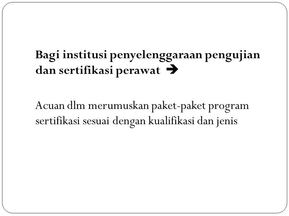 Bagi institusi penyelenggaraan pengujian dan sertifikasi perawat  Acuan dlm merumuskan paket-paket program sertifikasi sesuai dengan kualifikasi dan